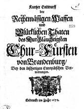 Kurtzer Entwurff der Rechtmässigen Waffen und Glücklichen Thaten des Durchläuchtigsten Chur-Fürsten von Brandenburg, Bey den bißherigen Europäischen Verwirrungen