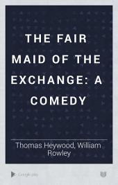 The Fair Maid of the Exchange: A Comedy