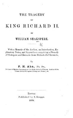 The Tragedy of King Richard II      With a Memoir of the Author  an Introduction  Explanatory Notes  and Appendixes Comprising a Prosody of Shakspere and Extracts from Holinshed s Chronicle  by F  H  Ahn