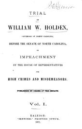 Trial of William W. Holden: Governor of North Carolina, Before the Senate of North Carolina, on Impeachment by the House of Representatives for High Crimes and Misdeameanors, Volume 1