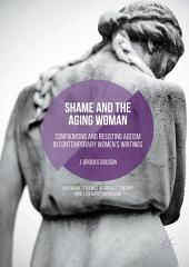 Shame and the Aging Woman: Confronting and Resisting Ageism in Contemporary Women's Writings