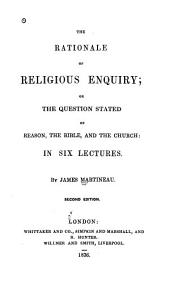 The Rationale of Religious Enquiry, Or, The Question Stated of Reason, the Bible, and the Church; in Six Lectures