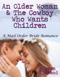 An Older Woman   the Cowboy Who Wants Children  A Mail Order Bride Romance PDF