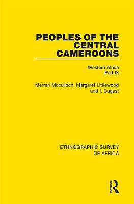 Peoples of the Central Cameroons  Tikar  Bamum and Bamileke  Banen  Bafia and Balom