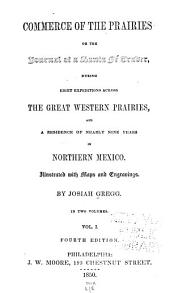 Commerce of the Prairies: or, The journal of a Santa Fe trader, during eight expeditions across the great western prairies, and a residence of nearly nine years in northern Mexico, Volume 1