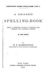 A Graded Spelling-book: Being a Complete Course in Spelling for Primary and Grammar Schools. In Two Parts
