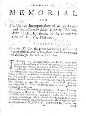 Begin  February 10  1764  Memorial for the United Incorporations of Mary s Chapel and for A  Miller  Glazier  Deacon  duly elected by them of the Incorporation of Masons  Pursuers  against A  Nicholson  the pretended Deacon of the said Incorporation  and the Magistrates and Town council of Edinburgh  and others  Defenders