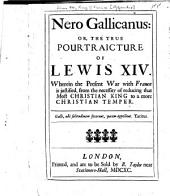 Nero Gallicanus: Or, The True Pourtraicture of Lewis XIV.: Wherein the Present War with France is Justified, from the Necessity of Reducing that Most Christian King to a More Christian Temper