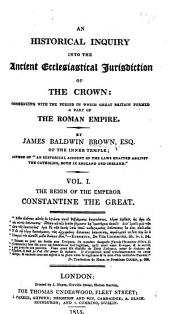 An Historical Inquiry into the Ancient Ecclesiastical Jurisdiction of the Crown ... Vol. I. The Reign of the Emperor Constantine the Great