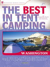 The Best in Tent Camping: Washington: A Guide for Car Campers Who Hate RVs, Concrete Slabs, and Loud Portable Stereos