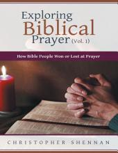 Exploring Biblical Prayer (Vol. 1): How Bible People Won or Lost At Prayer