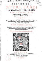 Agonisticon Petri Fabri ... sive, De re athletica lvdisqve veterum gymnicis, musicis, atque circensibus spicilegisrum tractatus, tribus libris comprehensi. Opvs tessellatvm