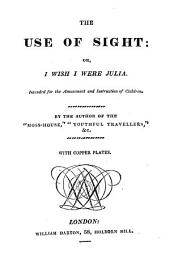 The Use of Sight: Or, I Wish I Were Julia: Intended for the Amusement and Istruction of Children