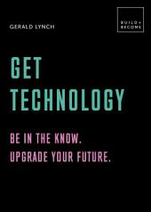 Get Technology: Be in the know. Upgrade your future: 20 thought-provoking lessons (BUILD+BECOME)