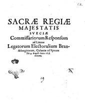 Sacrae Regiae Majestatis Sueciae commissariorum responsum ad literas legatorum Brandeburgicorum, Coloniae ad Spream die 4. Augusti anno 1658, exaratas [David Mevius. Svveder Dieterich Kley. Edvard. Ehrenstein]