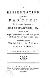 A Dissertation Upon Parties: In Several Letters to Caleb D'Anvers, Esq; Written by the Right Honourable Henry St. John, Late Lord Viscount Bolingbroke. To which is Prefixed, the Life of the Author, by Dr. Goldsmith