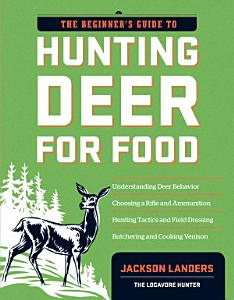 The Beginner s Guide to Hunting Deer for Food Book