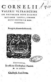 Cornelii Valerii Vltraiectini In vniuersam bene dicendi rationem tabula, summam artis rhetoricae complectens: recognita, & emendatiùs excusa