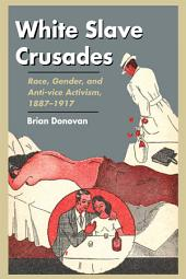 White Slave Crusades: Race, Gender, and Anti-vice Activism, 1887-1917
