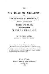 The Six Days of Creation: Or, The Scriptural Cosmology, with the Ancient Idea of Time-worlds, in Distinction from Worlds in Space