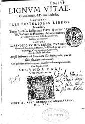 Lignum Vitae, ornamentum, & decus Ecclesiae: continens tres posteriores libros : in quibus totius Sanctiss. Religionis divi Benedicti, viri sanctitate, ac principatu clari describuntur ...