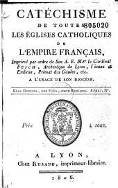 Catéchisme de toutes les églises catholiques de l'Empire français: Imprimé par ordre de Son A. E. Mgr le Cardinal Fesch, Archevêque de Lyon, Vienne et Embrun, Primat des Gaules, etc