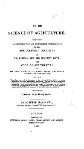 On the Science of Agriculture: Comprising a Commentary on and Comparative Investigation of the Agricultural Chemistry of Mr. Kirwan and Sir Humphry Davy : the Code of Agriculture of Sir John Sinclair, Sir Joseph Banks, and Other Authors on the Subject