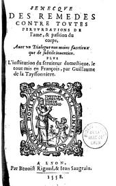 Senecque Des Remedes contre toute perturbation de l'ame, et passion du corps, Auec vn Dialogue [de L. Pulci] non moins facetieux que de subtile inuention. Plus l'institution du seruiteur domestique, le tout mis en François, par Guillaume de la Tayssonniere [Sonnets de Ph. Bugnyon, B. Du Tronchet, vers par B. I., S. D. F.]