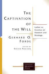 The Captivation of the Will: Luther Vs. Erasmus on Freedom and Bondage