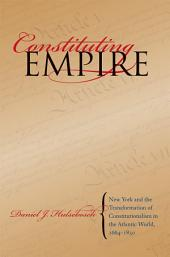 Constituting Empire: New York and the Transformation of Constitutionalism in the Atlantic World, 1664-1830