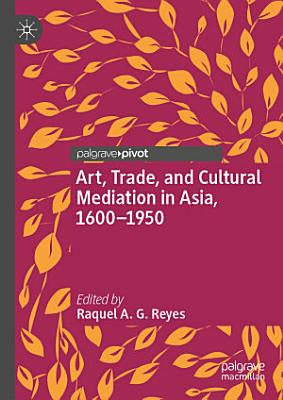 Art  Trade  and Cultural Mediation in Asia  1600   1950