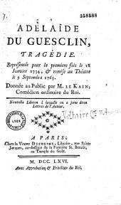 Adélaïde du Guesclin, tragédie représentée pour la première fois, le 18 janvier 1734, et remise au théâtre le 9 septembre 1765. [Corrigée et] donnée au public par M. le Kain,... Nouvelle édition à laquelle on a joint deux Lettres de l'auteur [Voltaire]