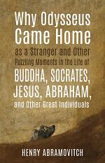 Why Odysseus Came Home as a Stranger and Other Puzzling Moments in the Life of Buddha, Socrates, Jesus, Abraham, and other Great Individuals