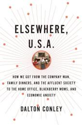 Elsewhere, U.S.A.: How We Got from the Company Man, Family Dinners, and the Affluent Society to theHome Office, BlackBerry Moms, and Economic Anxiety