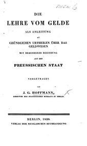 Die Lehre vom Gelde als Anleitung zu gründlichen Urtheilen über das Geldwesen, mit besonderer Beziehung auf den Preussischen Staat