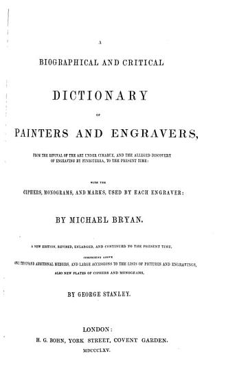 A biographical and critical dictionary of painters and engravers  from the revival of the art under Cimabue  and the alleged discovery of engraving by Finiguerra  to the present times with the ciphers  monograms  and marks  used by each engraveur  by Michael Bryan PDF