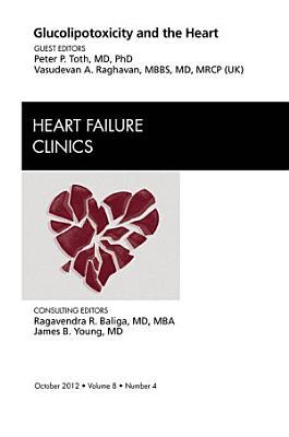 Glucolipotoxicity and the Heart, An Issue of Heart Failure Clinics - E-Book