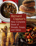 Bernard Clayton s New Complete Book of Breads  Soups and Stews