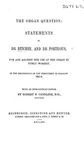 The Organ Question: Statements by Dr. Ritchie and Dr. Porteous for and Against the Use of the Organ in Public Worship, in the Proceedings of the Presbytery of Glasgow. With an Introductory Notice by R. S. Candlish
