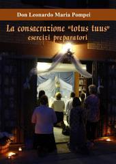 """La consacrazione """"Totus tuus"""": Il mese di esercizi preparatori per la consacrazione montfortana a Maria"""