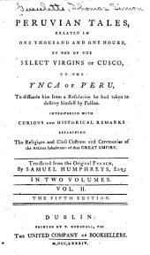 Peruvian Tales: Related in One Thousand and One Hours, by One of the Select Virgins of Cusco, to the Ynca of Peru, to Dissuade Him from a Resolution He Had Taken to Destroy Himself by Poison, Interspersed with Curious and Historical Remarks Explaining the Religious and Civil Customs and Ceremonies of the Ancient Inhabitants of that Great Empire, Volume 2