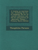 A Treatise on Maritime Law  Including the Law of Shipping  the Law of Marine Insurance  and the Law and Practice of Admiralty Volume 1   Primary Sourc PDF