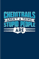 Chemtrails Aren't a Thing Stupid People Are: Conspiracy & Geoengeineering Journal for Nerds, Geeks, Engineers, Education, Science & Technology Fans -