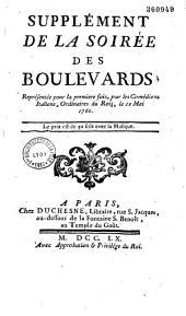 Supplément de la Soirée des boulevards (par Favart Panard et Guérin), représentée pour la première fois par les Comédiens italiens ordinaires du Roi, le 10 mai 1760...