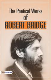 Poetical Works of Robert Bridges: Excluding the Eight Dramas