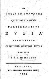 De rebus ad auctores quosdam classicos pertinentibus dubia viro eximio Christiano Gottlob Heyne proponit I.H.L. Meierotto