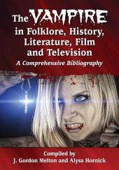 The Vampire in Folklore, History, Literature, Film and Television: A Comprehensive Bibliography