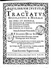 AEQVILIBRIVM IVSTITIAE Seu TRACTATVS SPECVLATIVVS & MORALIS: DE IVRE ET IVSTITIA. DE OBIECTO, & SVBIECTO DOMINIJ. DE RESTITVTIONE. DE CONTRACTIBVS. DE IVDICE, & IVDICIO. Iuxta doctrinam Venerabilis. P. F. Ioannis Dvns Scoti D. Subtilis Ordinis Minorum, omnium Theologorum facile Principis