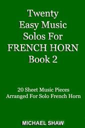 French Horn: Twenty Easy Music Solos For French Horn Book 2: 20 Sheet Music Pieces For French Horn