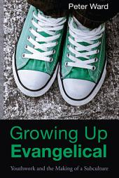 Growing Up Evangelical: Youthwork and the Making of a Subculture